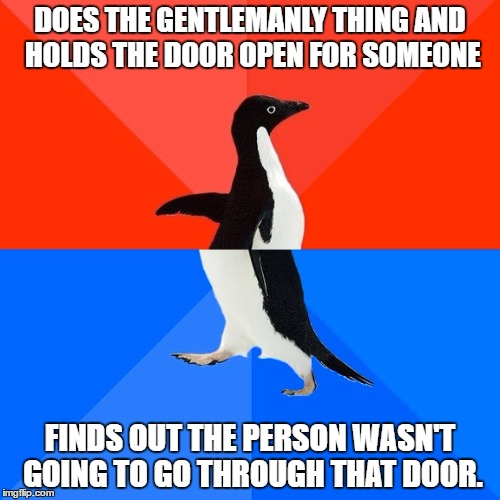 Socially Awesome Awkward Penguin Meme | DOES THE GENTLEMANLY THING AND HOLDS THE DOOR OPEN FOR SOMEONE FINDS OUT THE PERSON WASN'T GOING TO GO THROUGH THAT DOOR. | image tagged in memes,socially awesome awkward penguin | made w/ Imgflip meme maker