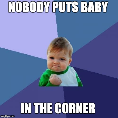 Success Kid Meme | NOBODY PUTS BABY IN THE CORNER | image tagged in memes,success kid | made w/ Imgflip meme maker
