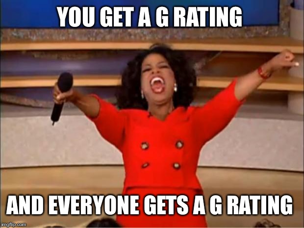 Oprah You Get A Meme | YOU GET A G RATING AND EVERYONE GETS A G RATING | image tagged in memes,oprah you get a | made w/ Imgflip meme maker