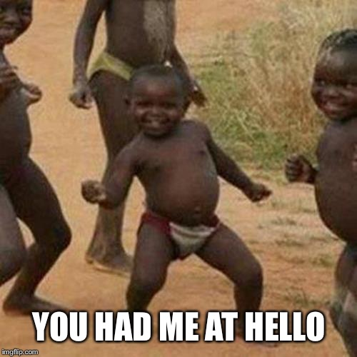 Third World Success Kid Meme | YOU HAD ME AT HELLO | image tagged in memes,third world success kid | made w/ Imgflip meme maker