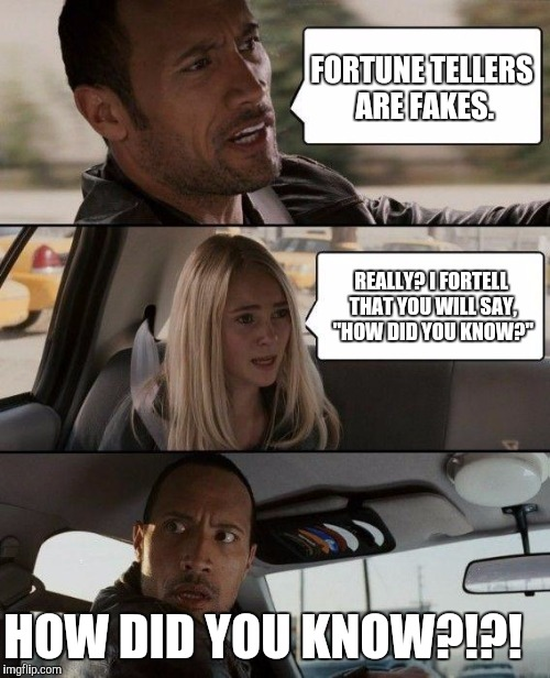 "The Rock Driving Meme | FORTUNE TELLERS ARE FAKES. REALLY? I FORTELL THAT YOU WILL SAY, ""HOW DID YOU KNOW?"" HOW DID YOU KNOW?!?! 