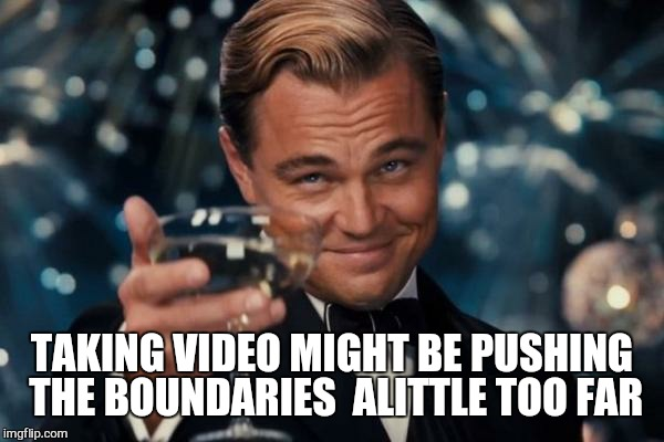 Leonardo Dicaprio Cheers Meme | TAKING VIDEO MIGHT BE PUSHING THE BOUNDARIES  ALITTLE TOO FAR | image tagged in memes,leonardo dicaprio cheers | made w/ Imgflip meme maker