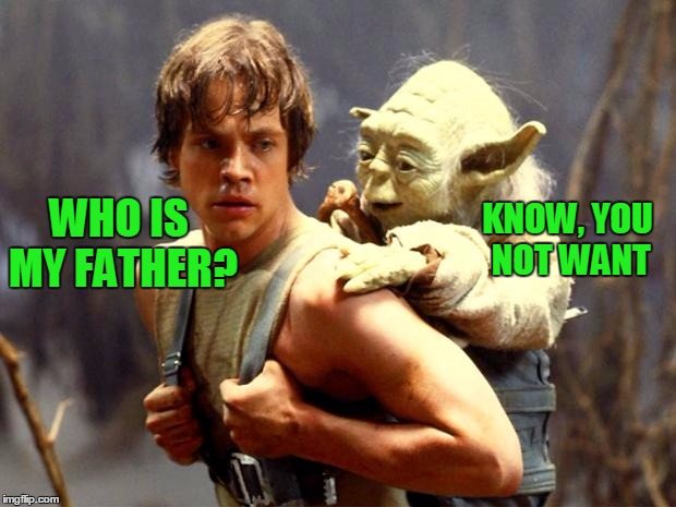WHO IS MY FATHER? KNOW, YOU NOT WANT | made w/ Imgflip meme maker