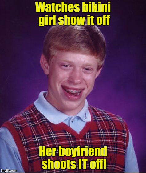 Bad Luck Brian Meme | Watches bikini girl show it off Her boyfriend shoots IT off! | image tagged in memes,bad luck brian | made w/ Imgflip meme maker