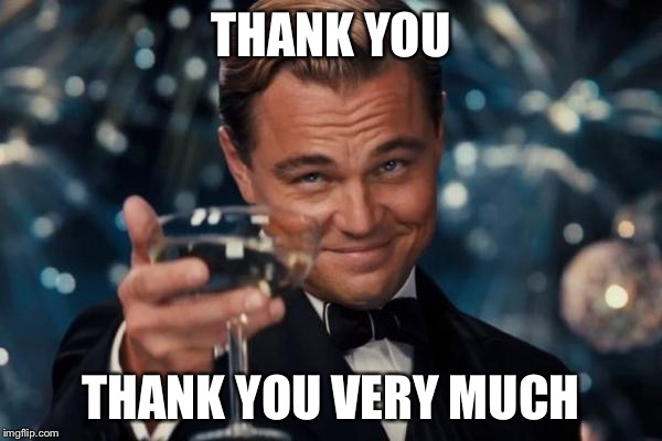 Leonardo Dicaprio Cheers Meme | THANK YOU THANK YOU VERY MUCH | image tagged in memes,leonardo dicaprio cheers | made w/ Imgflip meme maker
