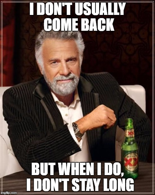 The Most Interesting Man In The World Meme |  I DON'T USUALLY COME BACK; BUT WHEN I DO,  I DON'T STAY LONG | image tagged in memes,the most interesting man in the world | made w/ Imgflip meme maker