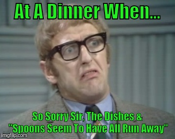 "At A Dinner When... So Sorry Sir, The Dishes & ""Spoons Seem To Have All Run Away"" 