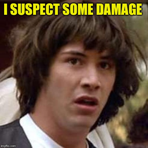 Conspiracy Keanu Meme | I SUSPECT SOME DAMAGE | image tagged in memes,conspiracy keanu | made w/ Imgflip meme maker