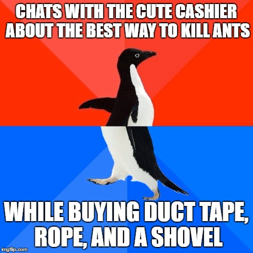 Socially Awesome Awkward Penguin Meme | CHATS WITH THE CUTE CASHIER ABOUT THE BEST WAY TO KILL ANTS WHILE BUYING DUCT TAPE, ROPE, AND A SHOVEL | image tagged in memes,socially awesome awkward penguin | made w/ Imgflip meme maker