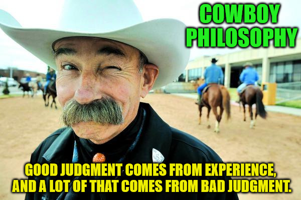 Cowboy Philosophy: Philosopher Week | COWBOY PHILOSOPHY GOOD JUDGMENT COMES FROM EXPERIENCE, AND A LOT OF THAT COMES FROM BAD JUDGMENT. | image tagged in philosopher week,cowboy,experience,memes | made w/ Imgflip meme maker