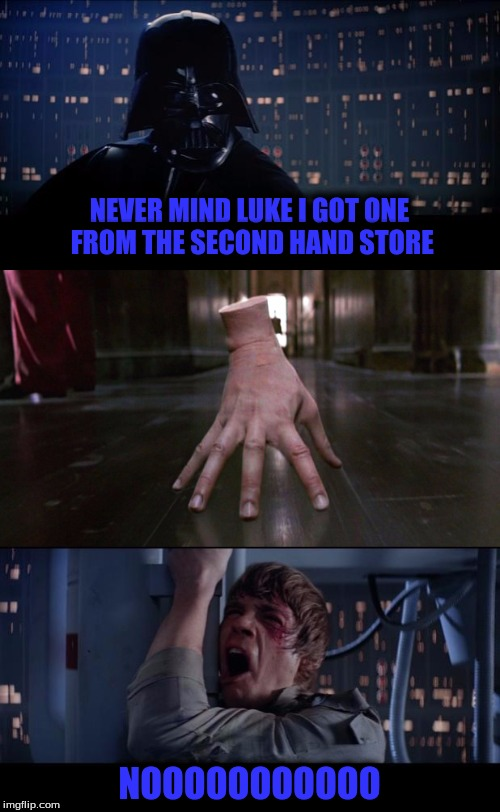 NEVER MIND LUKE I GOT ONE FROM THE SECOND HAND STORE NOOOOOOOOOOO | made w/ Imgflip meme maker