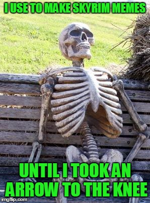 Waiting Skeleton Meme | I USE TO MAKE SKYRIM MEMES UNTIL I TOOK AN ARROW TO THE KNEE | image tagged in memes,waiting skeleton | made w/ Imgflip meme maker