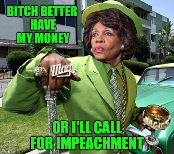 B**CH BETTER HAVE MY MONEY OR I'LL CALL FOR IMPEACHMENT | image tagged in maxine waters poverty pimp | made w/ Imgflip meme maker