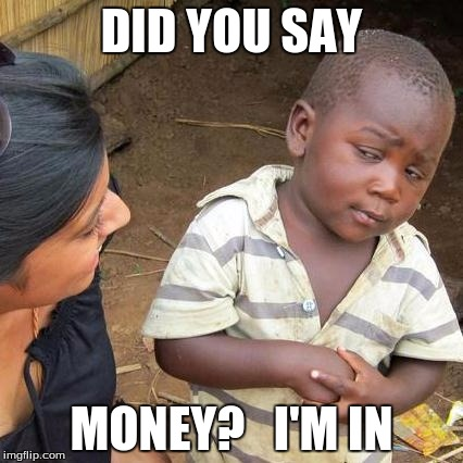 Third World Skeptical Kid Meme | DID YOU SAY MONEY?   I'M IN | image tagged in memes,third world skeptical kid | made w/ Imgflip meme maker