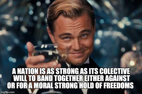 Leonardo Dicaprio Cheers Meme | A NATION IS AS STRONG AS ITS COLECTIVE WILL TO BAND TOGETHER EITHER AGAINST OR FOR A MORAL STRONG HOLD OF FREEDOMS | image tagged in memes,leonardo dicaprio cheers | made w/ Imgflip meme maker