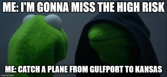Evil Kermit | ME: I'M GONNA MISS THE HIGH RISK ME: CATCH A PLANE FROM GULFPORT TO KANSAS | image tagged in evil kermit | made w/ Imgflip meme maker