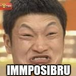 Immposibru | IMMPOSIBRU | image tagged in immposibru | made w/ Imgflip meme maker
