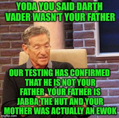 Maury Lie Detector Meme | YODA YOU SAID DARTH VADER WASN'T YOUR FATHER OUR TESTING HAS CONFIRMED THAT HE IS NOT YOUR FATHER  YOUR FATHER IS JABBA THE HUT AND YOUR MOT | image tagged in memes,maury lie detector | made w/ Imgflip meme maker