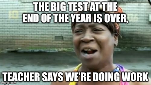 Aint Nobody Got Time For That Meme | THE BIG TEST AT THE END OF THE YEAR IS OVER, TEACHER SAYS WE'RE DOING WORK | image tagged in memes,aint nobody got time for that | made w/ Imgflip meme maker