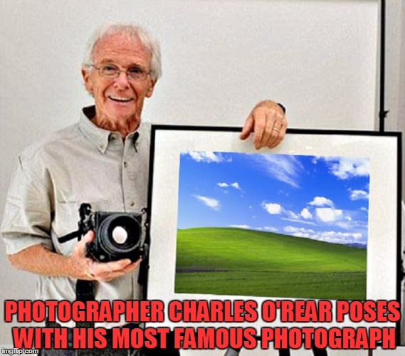 Charles O'Rear - Bliss | PHOTOGRAPHER CHARLES O'REAR POSES WITH HIS MOST FAMOUS PHOTOGRAPH | image tagged in memes,art,windows,windows xp,trhtimmy,bliss | made w/ Imgflip meme maker