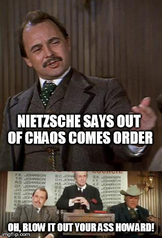Old Western Philosophy...   Philosopher Week - A NemoNeem1221 event, May 15 - 21 |  NIETZSCHE SAYS OUT OF CHAOS COMES ORDER; OH, BLOW IT OUT YOUR ASS HOWARD! | image tagged in friedrich nietzsche,nietzsche,funny,philosopher week,blazing saddles | made w/ Imgflip meme maker