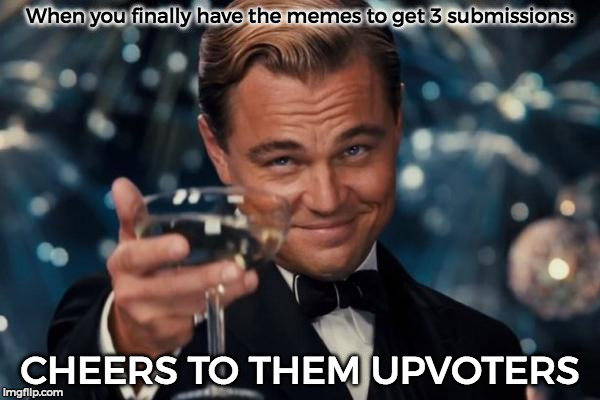 Leonardo Dicaprio Cheers Meme | When you finally have the memes to get 3 submissions: CHEERS TO THEM UPVOTERS | image tagged in memes,leonardo dicaprio cheers | made w/ Imgflip meme maker
