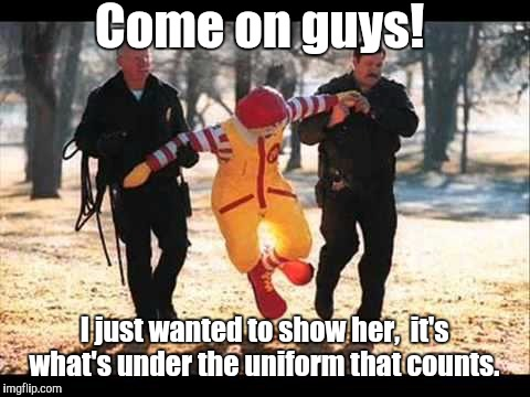 McDonalds | Come on guys! I just wanted to show her,  it's what's under the uniform that counts. | image tagged in mcdonalds | made w/ Imgflip meme maker