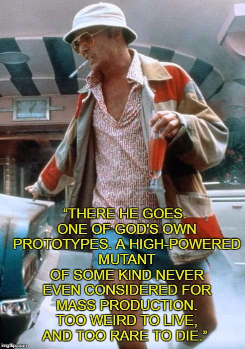 """THERE HE GOES. ONE OF GOD'S OWN PROTOTYPES. A HIGH-POWERED MUTANT OF SOME KIND NEVER EVEN CONSIDERED FOR MASS PRODUCTION. TOO WEIRD TO LIVE, AND TOO RARE TO DIE."" 