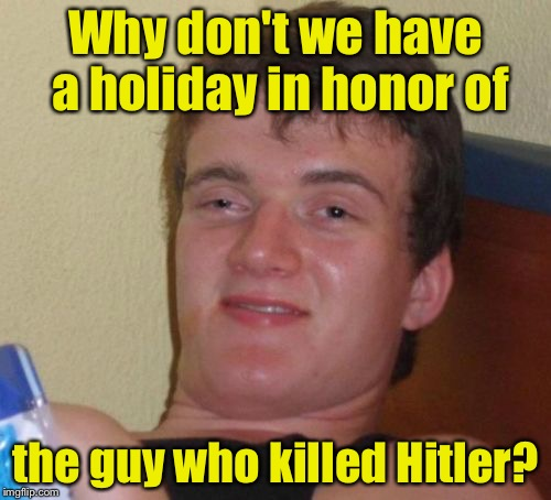 10 Guy Meme | Why don't we have a holiday in honor of the guy who killed Hitler? | image tagged in memes,10 guy | made w/ Imgflip meme maker