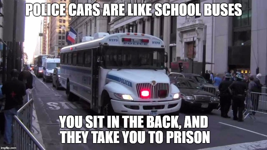 POLICE CARS ARE LIKE SCHOOL BUSES YOU SIT IN THE BACK, AND THEY TAKE YOU TO PRISON | image tagged in school,bus,prison,police | made w/ Imgflip meme maker