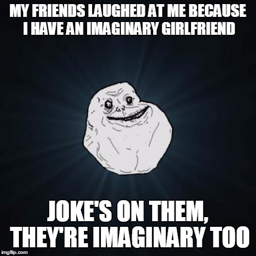 This meme is imaginary | MY FRIENDS LAUGHED AT ME BECAUSE I HAVE AN IMAGINARY GIRLFRIEND JOKE'S ON THEM, THEY'RE IMAGINARY TOO | image tagged in memes,forever alone,trhtimmy | made w/ Imgflip meme maker