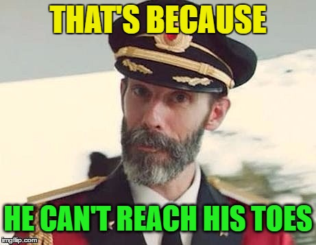 Captain Obvious | THAT'S BECAUSE HE CAN'T REACH HIS TOES | image tagged in captain obvious | made w/ Imgflip meme maker