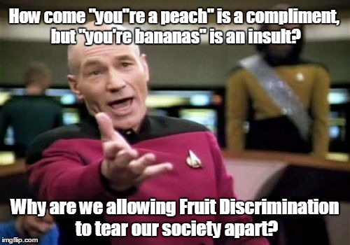 "Picard Wtf Meme | How come ""you""re a peach"" is a compliment, but ""you're bananas"" is an insult? Why are we allowing Fruit Discrimination to tear our society a 