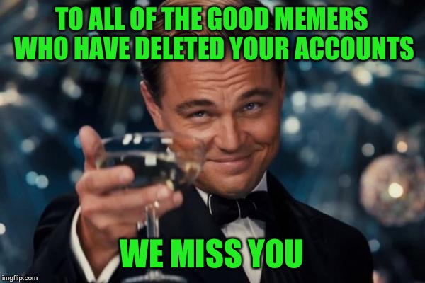 Miss you guys! | TO ALL OF THE GOOD MEMERS WHO HAVE DELETED YOUR ACCOUNTS WE MISS YOU | image tagged in memes,leonardo dicaprio cheers,memestermemesterson,coolermommy,others i i've forgotten forgotten,too many to list | made w/ Imgflip meme maker