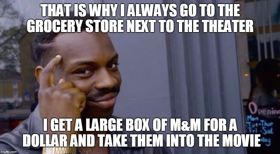 THAT IS WHY I ALWAYS GO TO THE GROCERY STORE NEXT TO THE THEATER I GET A LARGE BOX OF M&M FOR A DOLLAR AND TAKE THEM INTO THE MOVIE | made w/ Imgflip meme maker