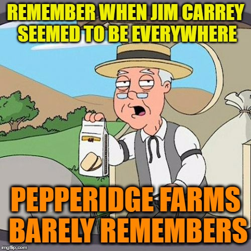 Pepperidge Farm Remembers |  REMEMBER WHEN JIM CARREY SEEMED TO BE EVERYWHERE; PEPPERIDGE FARMS BARELY REMEMBERS | image tagged in memes,pepperidge farm remembers | made w/ Imgflip meme maker