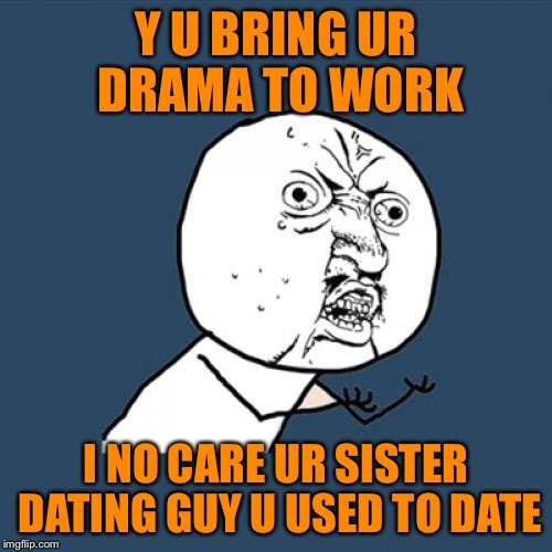 Oh my gawd, now Becky is dating Steve! | Y U BRING UR DRAMA TO WORK I NO CARE UR SISTER DATING GUY U USED TO DATE | image tagged in memes,y u no,sorry third submission,bringing drama to work,glad i work with mostly dudes | made w/ Imgflip meme maker