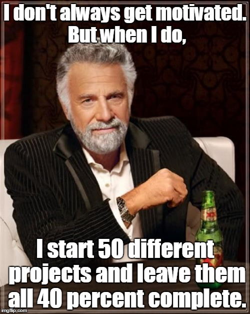 The Most Interesting Man In The World Meme | I don't always get motivated. But when I do, I start 50 different projects and leave them all 40 percent complete. | image tagged in memes,the most interesting man in the world | made w/ Imgflip meme maker