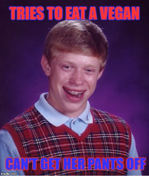 Bad Luck Brian Meme | TRIES TO EAT A VEGAN CAN'T GET HER PANTS OFF | image tagged in memes,bad luck brian | made w/ Imgflip meme maker