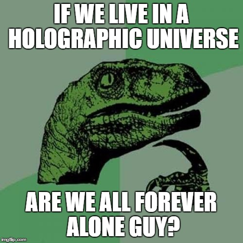 Philosoraptor Meme | IF WE LIVE IN A HOLOGRAPHIC UNIVERSE ARE WE ALL FOREVER ALONE GUY? | image tagged in memes,philosoraptor | made w/ Imgflip meme maker