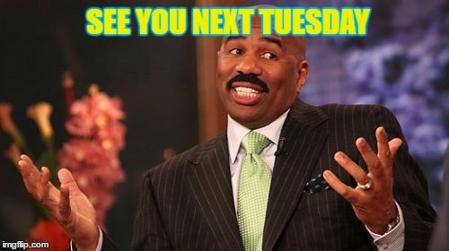 Steve Harvey Meme | SEE YOU NEXT TUESDAY | image tagged in memes,steve harvey | made w/ Imgflip meme maker