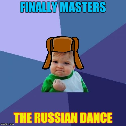 Just because I am not a russian doesn't mean I can't do the russian dance :) | FINALLY MASTERS THE RUSSIAN DANCE | image tagged in memes,success kid,russian dance,mastered | made w/ Imgflip meme maker