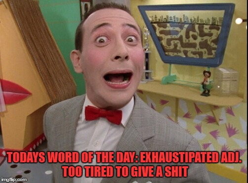 Peewee Herman secret word of the day |  TODAYS WORD OF THE DAY: EXHAUSTIPATED ADJ. TOO TIRED TO GIVE A SHIT | image tagged in peewee herman secret word of the day,word of the day,funny,funny memes | made w/ Imgflip meme maker