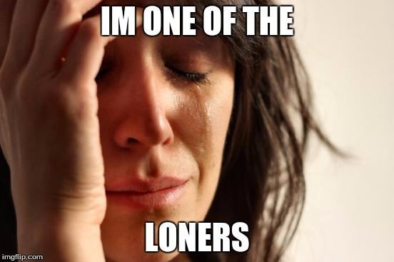 First World Problems Meme | IM ONE OF THE LONERS | image tagged in memes,first world problems | made w/ Imgflip meme maker