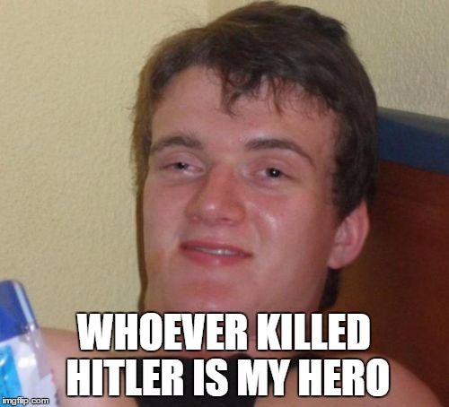 10 Guy Meme | WHOEVER KILLED HITLER IS MY HERO | image tagged in memes,10 guy | made w/ Imgflip meme maker