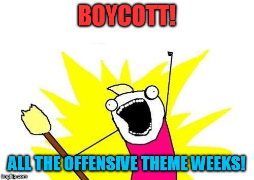 X All The Y Meme | BOYCOTT! ALL THE OFFENSIVE THEME WEEKS! | image tagged in memes,x all the y | made w/ Imgflip meme maker