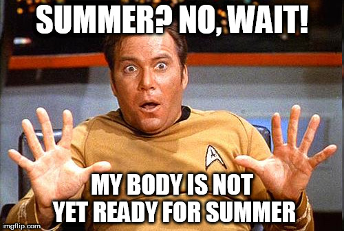 Star Trek | SUMMER? NO, WAIT! MY BODY IS NOT YET READY FOR SUMMER | image tagged in star trek | made w/ Imgflip meme maker