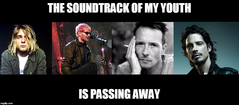 R.I.P Chris Cornell | THE SOUNDTRACK OF MY YOUTH IS PASSING AWAY | image tagged in nirvana,scott weiland,kurt cobain,soundgarden,alice in chains,stone temple pilots | made w/ Imgflip meme maker