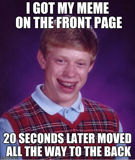 Bad Luck Brian Meme | I GOT MY MEME ON THE FRONT PAGE 20 SECONDS LATER MOVED ALL THE WAY TO THE BACK | image tagged in memes,bad luck brian | made w/ Imgflip meme maker