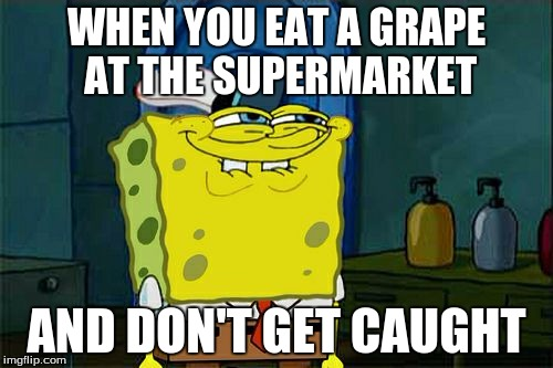 Dont You Squidward Meme | WHEN YOU EAT A GRAPE AT THE SUPERMARKET AND DON'T GET CAUGHT | image tagged in memes,dont you squidward | made w/ Imgflip meme maker